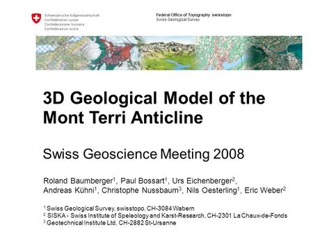 Federal Office of Topography swisstopo Swiss Geological Survey 3D Geological Model of the Mont Terri Anticline Swiss Geoscience Meeting 2008 Roland Baumberger.
