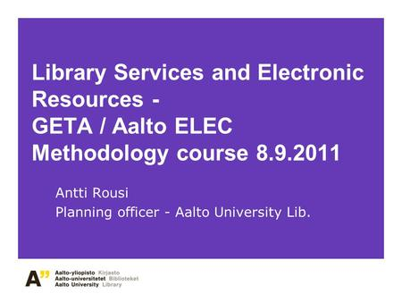 Library Services and Electronic Resources - GETA / Aalto ELEC Methodology course 8.9.2011 Antti Rousi Planning officer - Aalto University Lib.