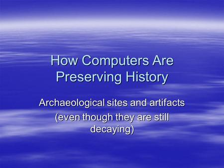How Computers Are Preserving History Archaeological sites and artifacts (even though they are still decaying)