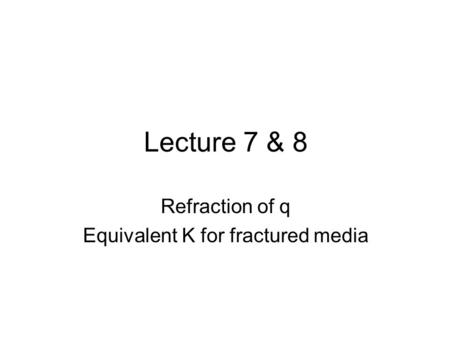 Lecture 7 & 8 Refraction of q Equivalent K for fractured media.