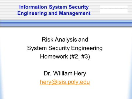 Information System Security Engineering and Management Risk Analysis and System Security Engineering Homework (#2, #3) Dr. William Hery