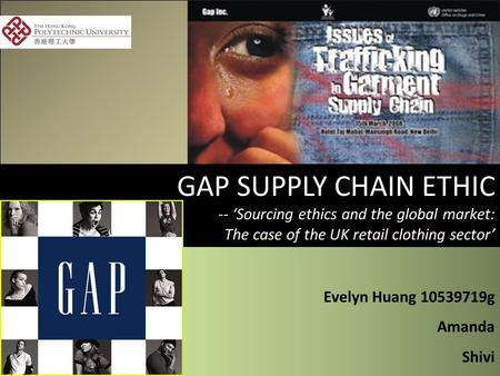 GAP SUPPLY CHAIN ETHIC -- 'Sourcing ethics and the global market: The case of the UK retail clothing sector' Evelyn Huang 10539719g Amanda Shivi Evelyn.