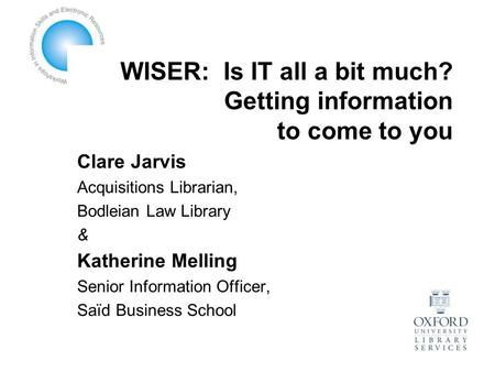 WISER: Is IT all a bit much? Getting information to come to you Clare Jarvis Acquisitions Librarian, Bodleian Law Library & Katherine Melling Senior Information.