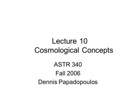 Lecture 10 Cosmological Concepts ASTR 340 Fall 2006 Dennis Papadopoulos.