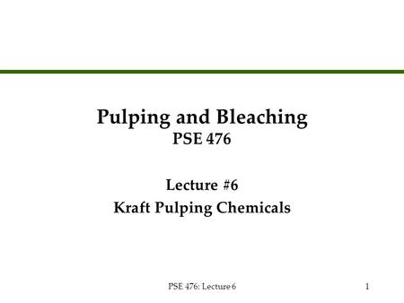 PSE 476: Lecture 61 Pulping and Bleaching PSE 476 Lecture #6 Kraft Pulping Chemicals Lecture #6 Kraft Pulping Chemicals.