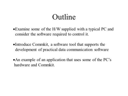 Outline  Examine some of the H/W supplied with a typical PC and consider the software required to control it.  Introduce Commkit, a software tool that.