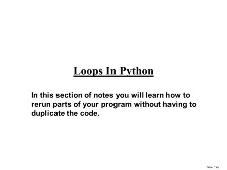 James Tam Loops In Python In this section of notes you will learn how to rerun parts of your program without having to duplicate the code.