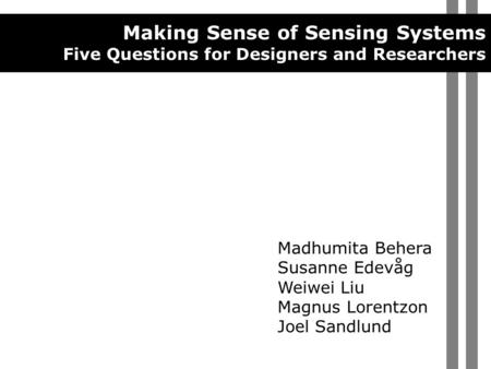 Making Sense of Sensing Systems Five Questions for Designers and Researchers Madhumita Behera Susanne Edevåg Weiwei Liu Magnus Lorentzon Joel Sandlund.