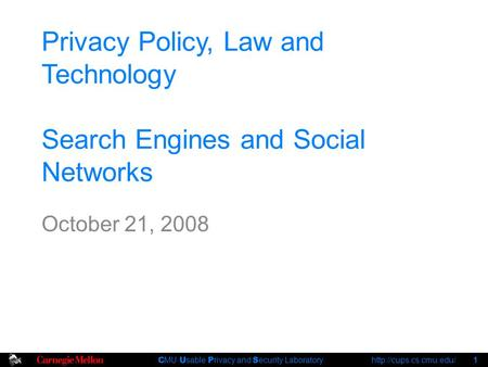 C MU U sable P rivacy and S ecurity Laboratory  1 Privacy Policy, Law and Technology Search Engines and Social Networks October.