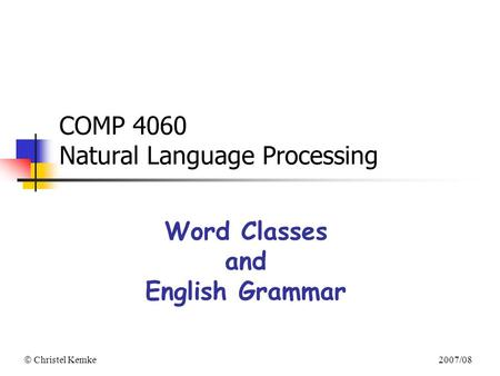  Christel Kemke 2007/08 COMP 4060 Natural Language Processing Word Classes and English Grammar.
