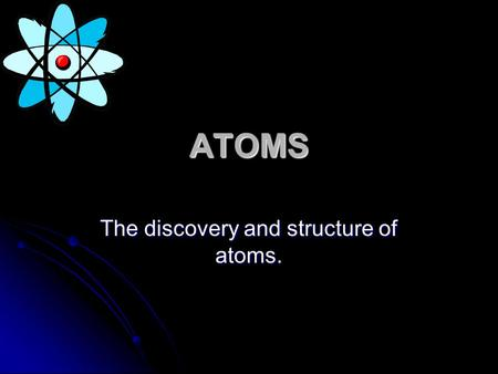 ATOMS The discovery and structure of atoms.. 1. Elements are composed of extremely small particles called atoms. All atoms of a given element are identical.