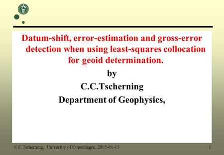 Datum-shift, error-estimation and gross-error detection when using least-squares collocation for geoid determination. by C.C.Tscherning Department of Geophysics,