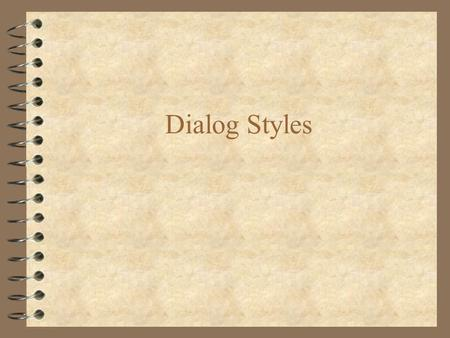 Dialog Styles. The Five Primary Styles of Interaction 4 Menu selection 4 Form fill-in 4 Command language 4 Natural language 4 Direct manipulation.