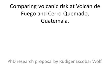 Comparing volcanic risk at Volcán de Fuego and Cerro Quemado, Guatemala. PhD research proposal by Rüdiger Escobar Wolf.