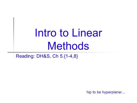 Intro to Linear Methods Reading: DH&S, Ch 5.{1-4,8} hip to be hyperplanar...