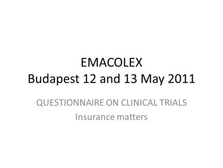 EMACOLEX Budapest 12 and 13 May 2011 QUESTIONNAIRE ON CLINICAL TRIALS Insurance matters.
