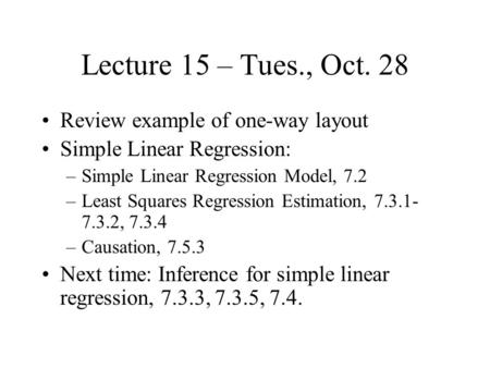 Lecture 15 – Tues., Oct. 28 Review example of one-way layout Simple Linear Regression: –Simple Linear Regression Model, 7.2 –Least Squares Regression Estimation,