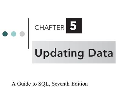 A Guide to SQL, Seventh Edition. Objectives Create a new table from an existing table Change data using the UPDATE command Add new data using the INSERT.