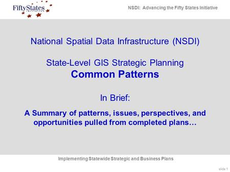 Slide 1 NSDI: Advancing the Fifty States Initiative Implementing Statewide Strategic and Business Plans National Spatial Data Infrastructure (NSDI) State-Level.