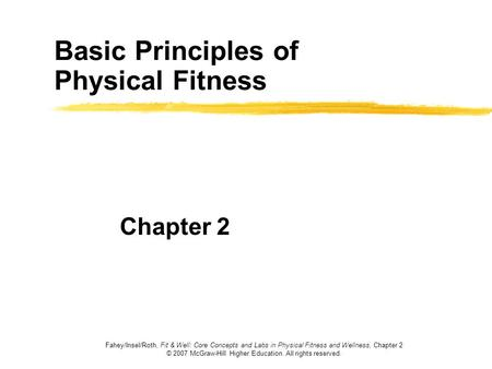 Basic Principles of Physical Fitness Chapter 2 Fahey/Insel/Roth, Fit & Well: Core Concepts and Labs in Physical Fitness and Wellness, Chapter 2 © 2007.
