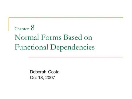Chapter 8 Normal Forms Based on Functional Dependencies Deborah Costa Oct 18, 2007.