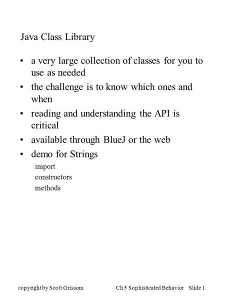 Copyright by Scott GrissomCh 5 Sophisticated Behavior Slide 1 Java Class Library a very large collection of classes for you to use as needed the challenge.