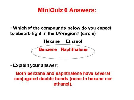 MiniQuiz 6 Answers: Which of the compounds below do you expect to absorb light in the UV-region? (circle) Hexane Ethanol Benzene Naphthalene Explain your.