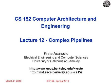 March 2, 2010CS152, Spring 2010 CS 152 Computer Architecture and Engineering Lecture 12 - Complex Pipelines Krste Asanovic Electrical Engineering and Computer.