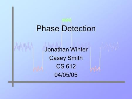 Phase Detection Jonathan Winter Casey Smith CS 612 04/05/05.