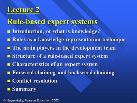  Negnevitsky, Pearson Education, 2002 1 Lecture 2 Rule-based expert systems n Introduction, or what is knowledge? n Rules as a knowledge representation.
