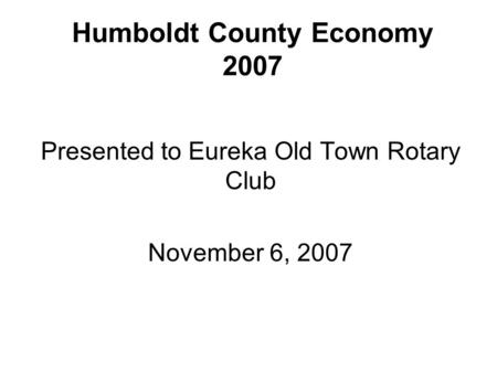 Humboldt County Economy 2007 Presented to Eureka Old Town Rotary Club November 6, 2007.