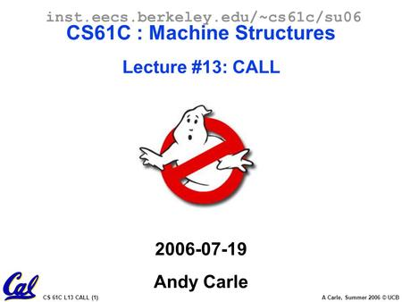 CS 61C L13 CALL (1) A Carle, Summer 2006 © UCB inst.eecs.berkeley.edu/~cs61c/su06 CS61C : Machine Structures Lecture #13: CALL 2006-07-19 Andy Carle.