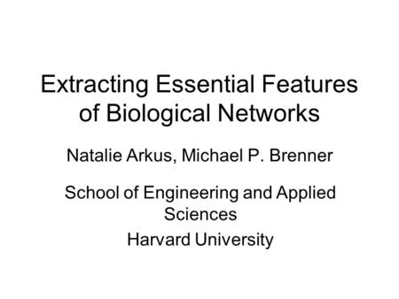 Extracting Essential Features of Biological Networks Natalie Arkus, Michael P. Brenner School of Engineering and Applied Sciences Harvard University.