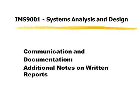IMS9001 - Systems Analysis and Design Communication and Documentation: Additional Notes on Written Reports.