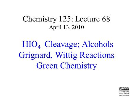 Chemistry 125: Lecture 68 April 13, 2010 HIO 4 Cleavage; Alcohols Grignard, Wittig Reactions Green Chemistry This For copyright notice see final page of.