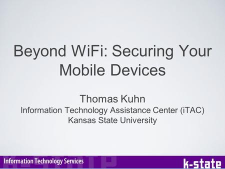 Beyond WiFi: Securing Your Mobile Devices Thomas Kuhn Information Technology Assistance Center (iTAC) Kansas State University.