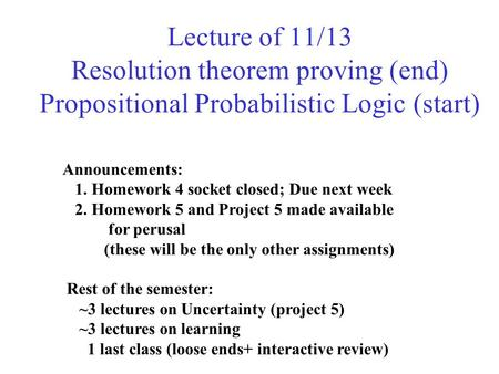 Lecture of 11/13 Resolution theorem proving (end) Propositional Probabilistic Logic (start) Announcements: 1. Homework 4 socket closed; Due next week 2.