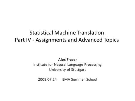 Statistical Machine Translation Part IV - Assignments and Advanced Topics Alex Fraser Institute for Natural Language Processing University of Stuttgart.