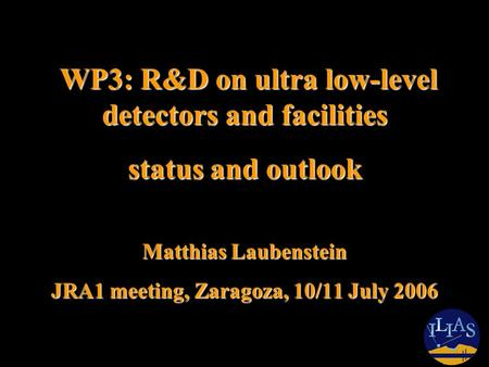 WP3: R&D on ultra low-level detectors and facilities WP3: R&D on ultra low-level detectors and facilities status and outlook Matthias Laubenstein JRA1.