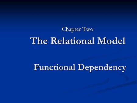 The Relational Model Chapter Two Functional Dependency.