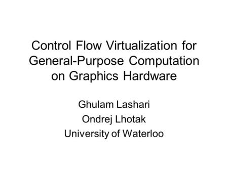 Control Flow Virtualization for General-Purpose Computation on Graphics Hardware Ghulam Lashari Ondrej Lhotak University of Waterloo.
