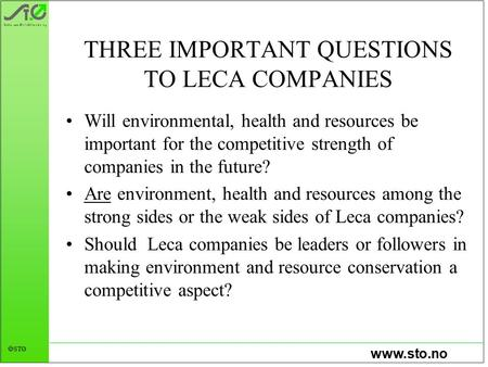 Www.sto.no  STØ THREE IMPORTANT QUESTIONS TO LECA COMPANIES Will environmental, health and resources be important for the competitive strength of companies.