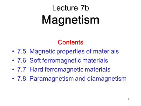 1 Contents 7.5 Magnetic properties of materials 7.6 Soft ferromagnetic materials 7.7 Hard ferromagnetic materials 7.8 Paramagnetism and diamagnetism Lecture.