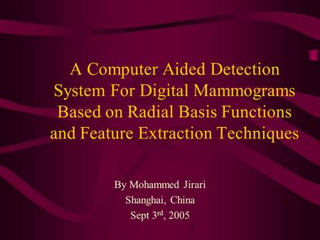 A Computer Aided Detection System For Digital Mammograms Based on Radial Basis Functions and Feature Extraction Techniques By Mohammed Jirari Shanghai,