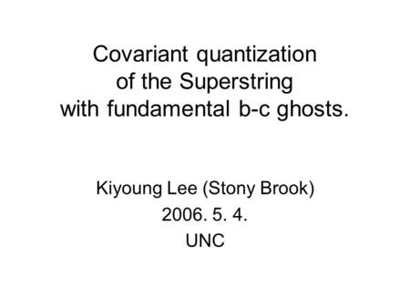 Covariant quantization of the Superstring with fundamental b-c ghosts. Kiyoung Lee (Stony Brook) 2006. 5. 4. UNC.
