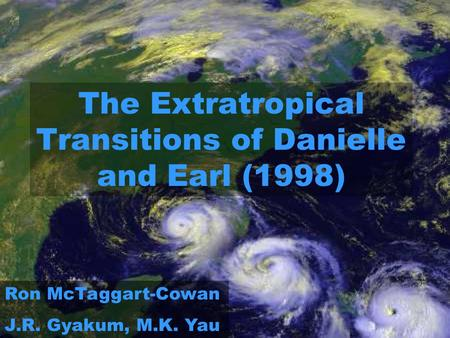 The Extratropical Transitions of Danielle and Earl (1998) Ron McTaggart-Cowan J.R. Gyakum, M.K. Yau.