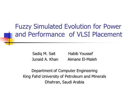 Fuzzy Simulated Evolution for Power and Performance of VLSI Placement Sadiq M. Sait Habib Youssef Junaid A. KhanAimane El-Maleh Department of Computer.
