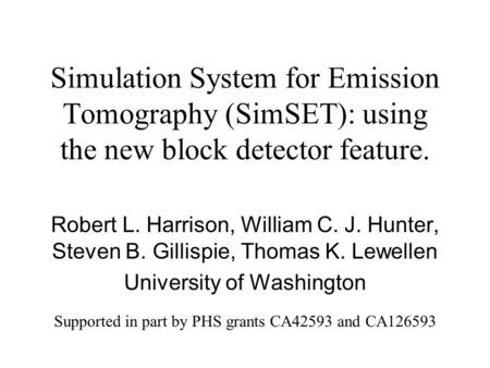 Simulation System for Emission Tomography (SimSET): using the new block detector feature. Robert L. Harrison, William C. J. Hunter, Steven B. Gillispie,