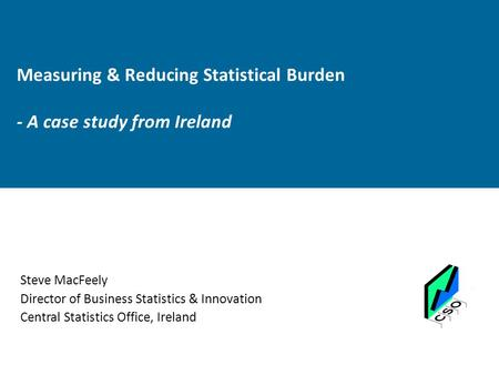 Measuring & Reducing Statistical Burden - A case study from Ireland Steve MacFeely Director of Business Statistics & Innovation Central Statistics Office,