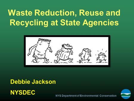 NYS Department of Environmental Conservation Waste Reduction, Reuse and Recycling at State Agencies Debbie Jackson NYSDEC.